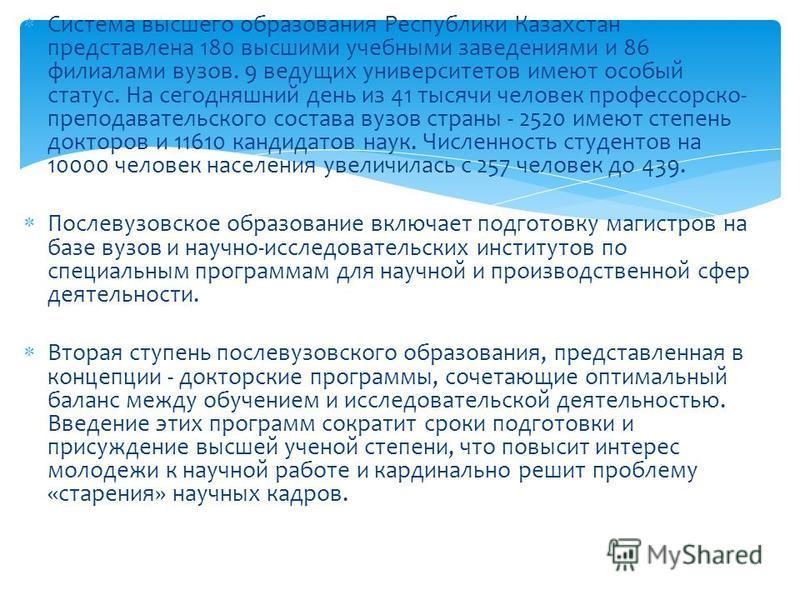 Система высшего образования Республики Казахстан представлена 180 высшими учебными заведениями и 86 филиалами вузов. 9 ведущих университетов имеют особый статус. На сегодняшний день из 41 тысячи человек профессорско- преподавательского состава вузов