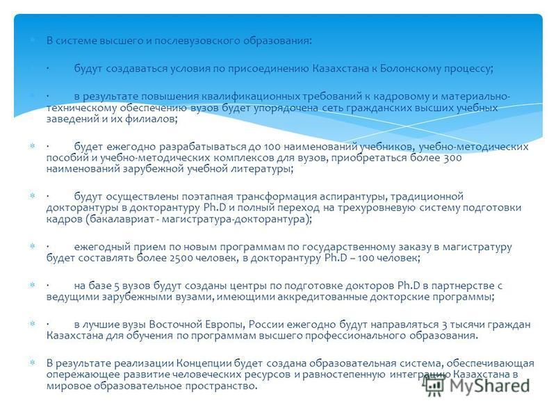 В системе высшего и послевузовского образования: · будут создаваться условия по присоединению Казахстана к Болонскому процессу; · в результате повышения квалификационных требований к кадровому и материально- техническому обеспечению вузов будет упоря