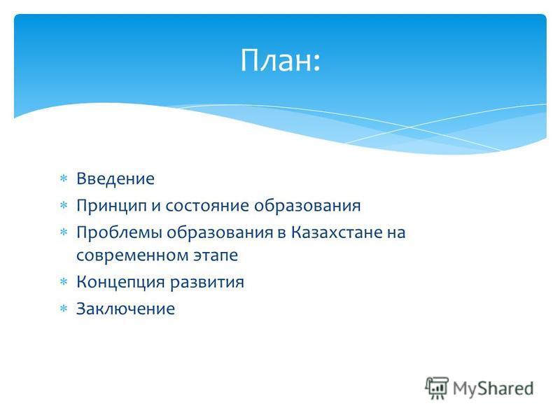 Введение Принцип и состояние образования Проблемы образования в Казахстане на современном этапе Концепция развития Заключение План:
