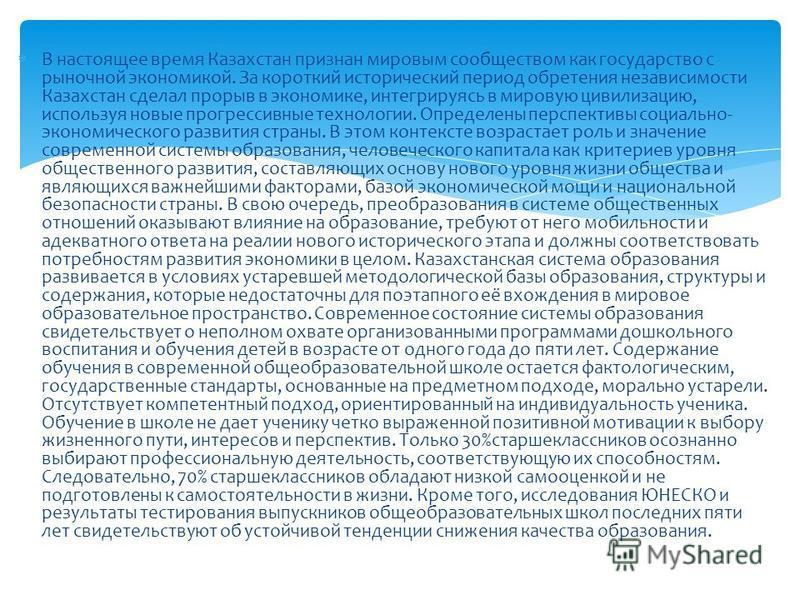 В настоящее время Казахстан признан мировым сообществом как государство с рыночной экономикой. За короткий исторический период обретения независимости Казахстан сделал прорыв в экономике, интегрируясь в мировую цивилизацию, используя новые прогрессив