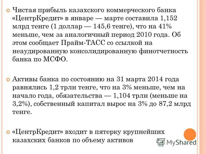 Чистая прибыль казахского коммерческого банка «Центр Кредит» в январе марте составила 1,152 млрд тенге (1 доллар 145,6 тенге), что на 41% меньше, чем за аналогичный период 2010 года. Об этом сообщает Прайм-ТАСС со ссылкой на неаудированную консолидир