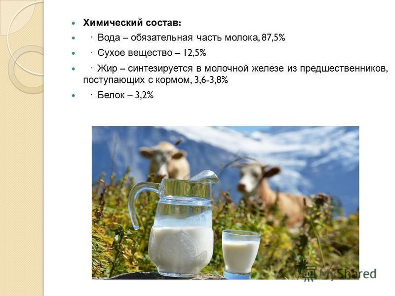 Химический состав : · Вода – обязательная часть молока, 87,5% · Сухое вещество – 12,5% · Жир – синтезируется в молочной железе из предшественников, поступающих с кормом, 3,6-3,8% · Белок – 3,2%