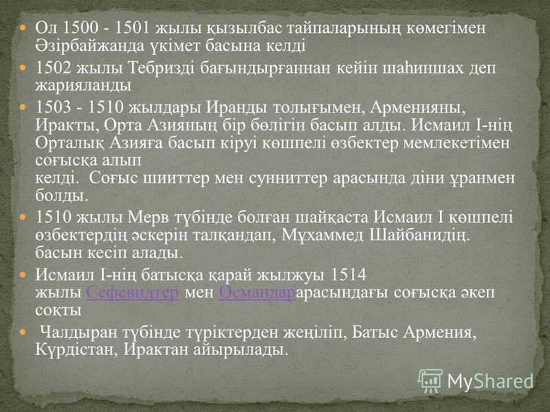 Ол 1500 - 1501 жылы қызылбас тайпаларының көмегiмен Әзiрбайжанда үкiмет басына келдi 1502 жылы Тебриздi бағындырғаннан кейiн шаһиншах деп жарияланды 1503 - 1510 жылдары Иранды толығымен, Арменияны, Иракты, Орта Азияның бiр бөлiгiн басып алды. Исмаил