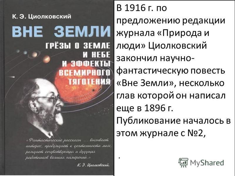 В 1916 г. по предложению редакции журнала «Природа и люди» Циолковский закончил научно- фантастическую повесть «Вне Земли», несколько глав которой он написал еще в 1896 г. Публикование началось в этом журнале с 2,.