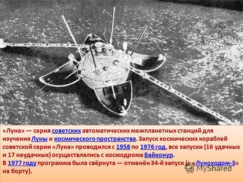 «Луна» серия советских автоматических межпланетных станций для изучения Луны и космического пространства. Запуск космических кораблей советской серии «Луна» проводился с 1958 по 1976 год, все запуски (16 удачных и 17 неудачных) осуществлялись с космо