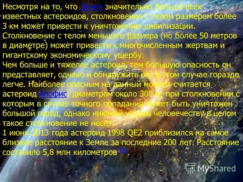 Несмотря на то, что Земля значительно больше всех известных астероидов, столкновение с телом размером более 3 км может привести к уничтожению цивилизации. Столкновение с телом меньшего размера (но более 50 метров в диаметре) может привести к многочис