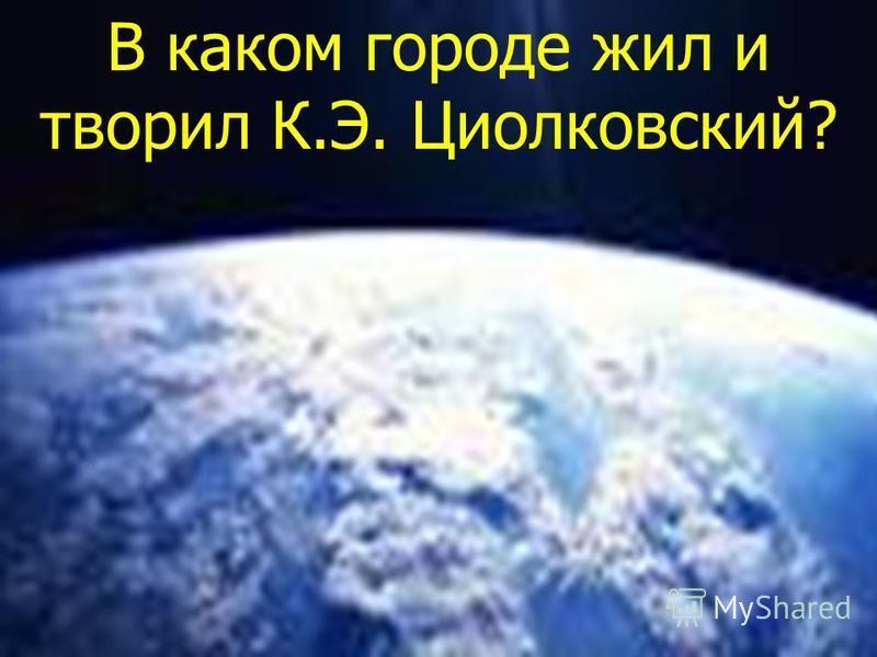 В каком городе жил и творил К.Э. Циолковский?