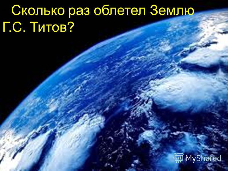 Сколько раз облетел Землю Г.С. Титов?