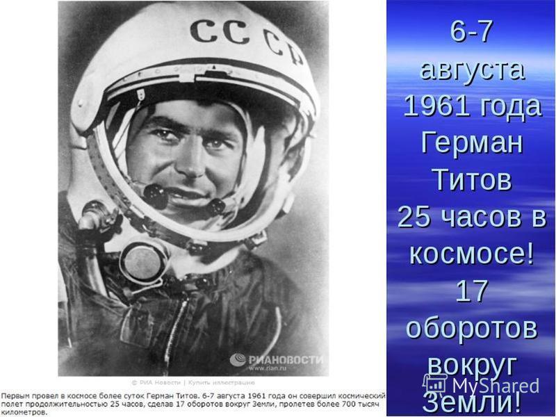 6 августа 1961 года в девять часов утра по московскому времени советский космонавт Герман Титов на космическом корабле «Восток-2» поднялся на околоземную орбиту и провел на ней 25 часов 11 минут, облетев Землю 17 раз.
