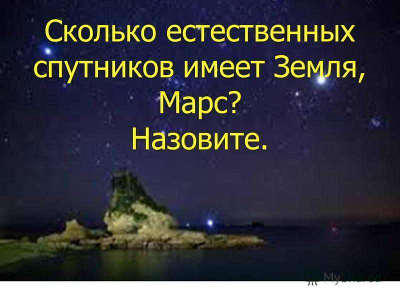 Сколько естественных спутников имеет Земля, Марс? Назовите.