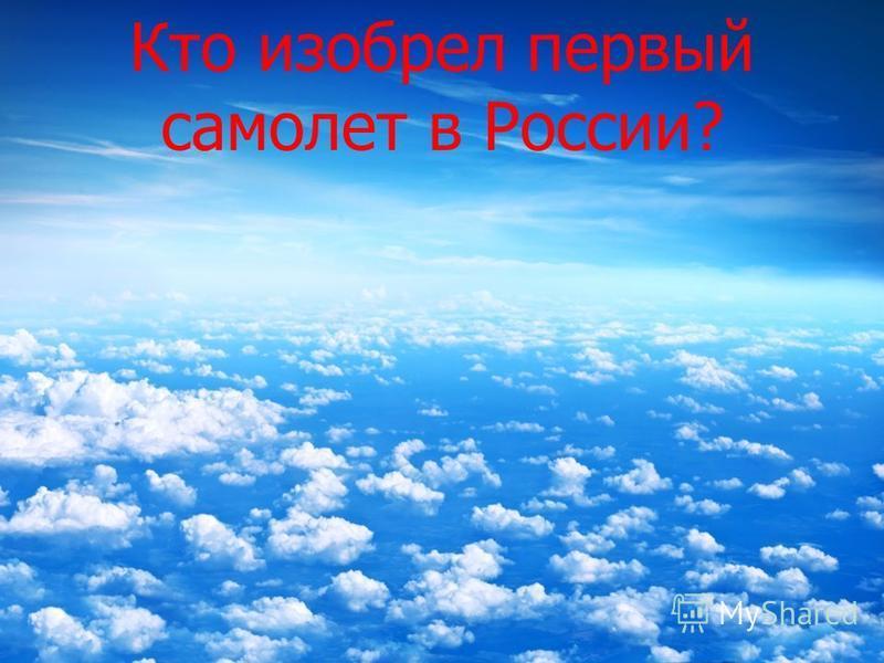 Кто изобрел первый самолет в России?