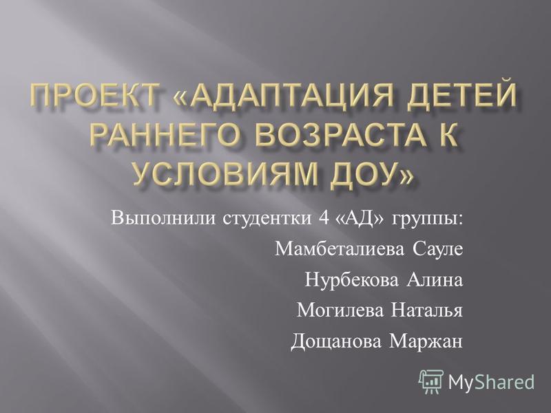 Выполнили студентки 4 « АД » группы : Мамбеталиева Сауле Нурбекова Алина Могилева Наталья Дощанова Маржан