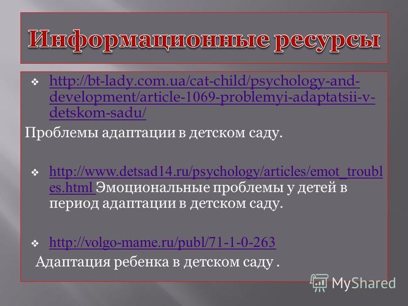 http://bt-lady.com.ua/cat-child/psychology-and- development/article-1069-problemyi-adaptatsii-v- detskom-sadu/ http://bt-lady.com.ua/cat-child/psychology-and- development/article-1069-problemyi-adaptatsii-v- detskom-sadu/ Проблемы адаптации в детском