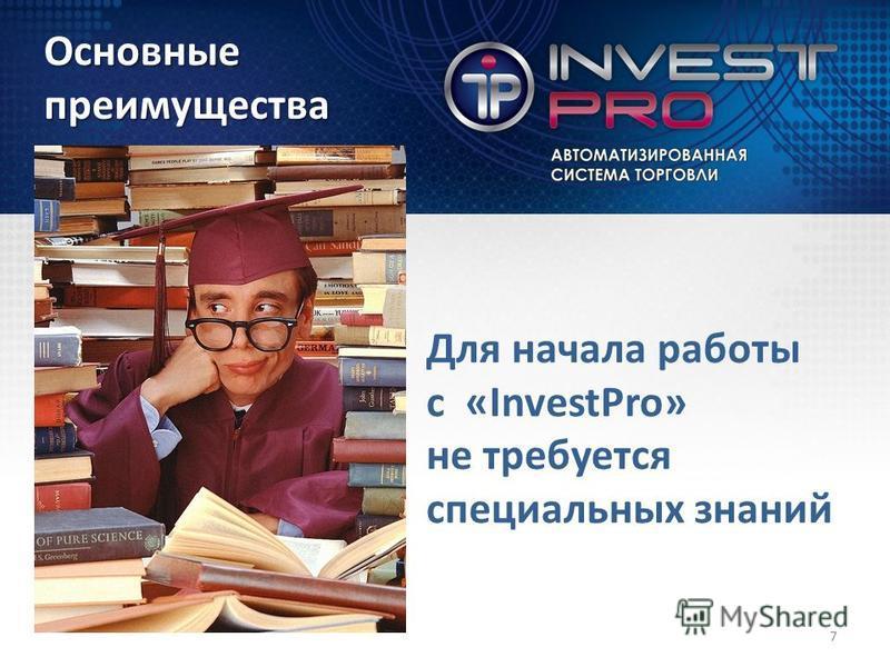 Для начала работы с «InvestPro» не требуется специальных знаний Основныепреимущества 7