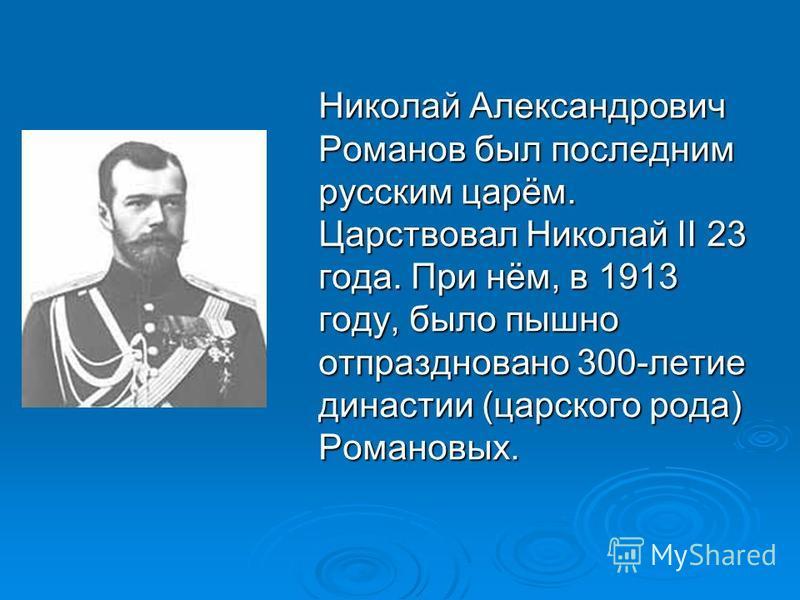 Николай Александрович Романов был последним русским царём. Царствовал Николай II 23 года. При нём, в 1913 году, было пышно отпраздновано 300-летие династии (царского рода) Романовых.