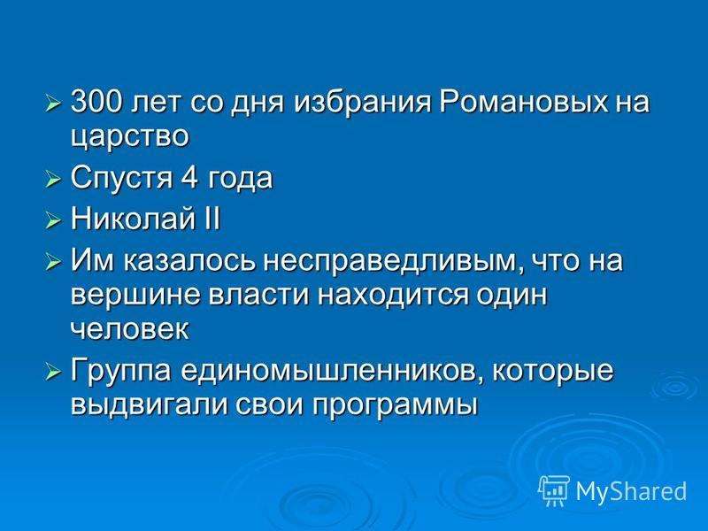 300 лет со дня избрания Романовых на царство 300 лет со дня избрания Романовых на царство Спустя 4 года Спустя 4 года Николай II Николай II Им казалось несправедливым, что на вершине власти находится один человек Им казалось несправедливым, что на ве