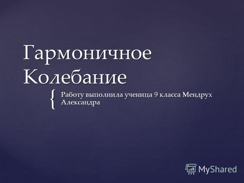 { Гармоничное Колебание Работу выполнила ученица 9 класса Мендрух Александра