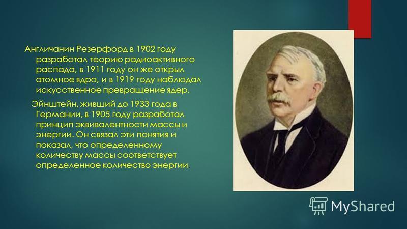 Англичанин Резерфорд в 1902 году разработал теорию радиоактивного распада, в 1911 году он же открыл атомное ядро, и в 1919 году наблюдал искусственное превращение ядер. Эйнштейн, живший до 1933 года в Германии, в 1905 году разработал принцип эквивале