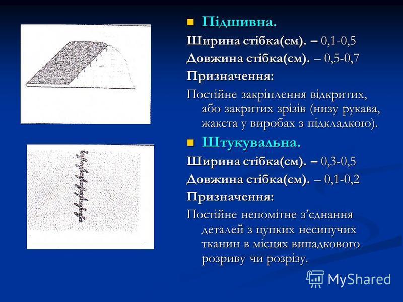 Підшивна. Підшивна. Ширина стібка(см). – 0,1-0,5 Довжина стібка(см). – 0,5-0,7 Призначення: Постійне закріплення відкритих, або закритих зрізів (низу рукава, жакета у виробах з підкладкою). Штукувальна. Штукувальна. Ширина стібка(см). – 0,3-0,5 Довжи