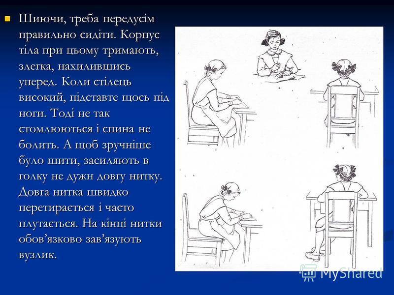 Шиючи, треба передусім правильно сидіти. Корпус тіла при цьому тримають, злегка, нахилившись уперед. Коли стілець високий, підставте щось під ноги. Тоді не так стомлюються і спина не болить. А щоб зручніше було шити, засиляють в голку не дужн довгу н