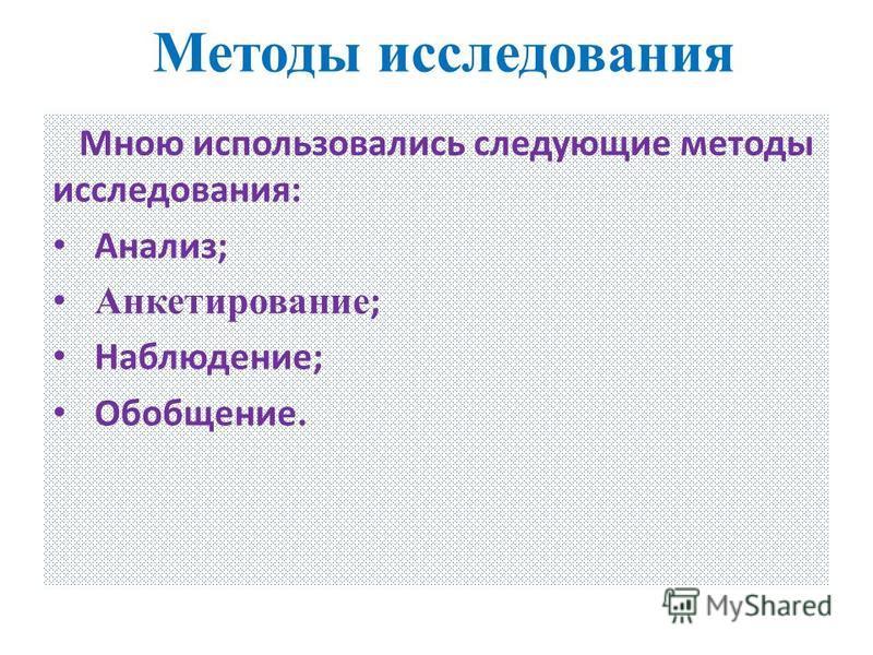 Методы исследования Мною использовались следующие методы исследования: Анализ; Анкетирование ; Наблюдение; Обобщение.