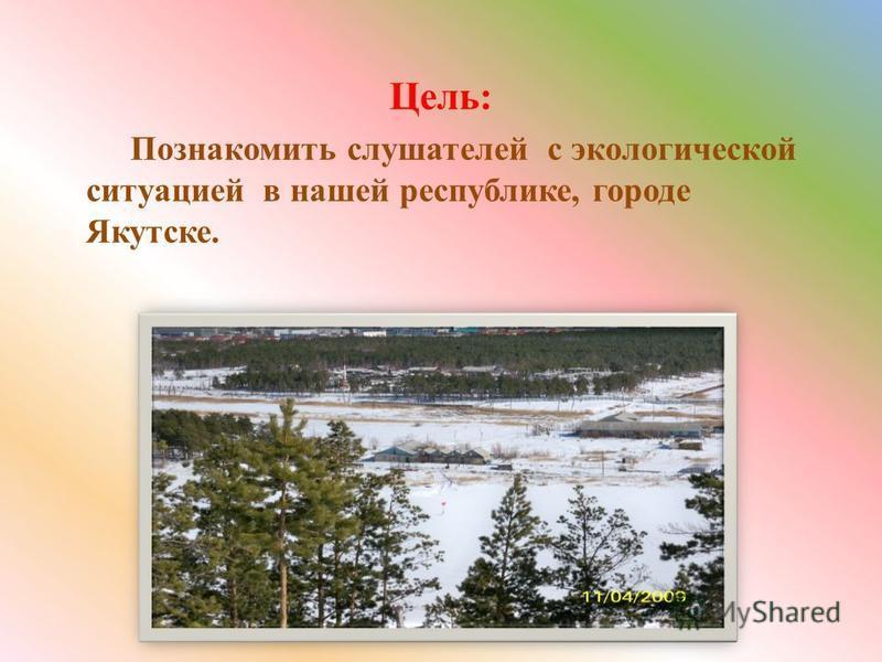Цель: Познакомить слушателей с экологической ситуацией в нашей республике, городе Якутске.