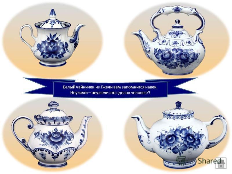 Белый чайничек из Гжели вам запомнится навек. Неужели – неужели это сделал человек?!