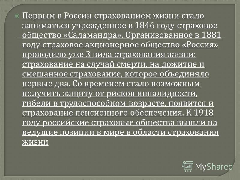 Первым в России страхованием жизни стало заниматься учрежденное в 1846 году страховое общество « Саламандра ». Организованное в 1881 году страховое акционерное общество « Россия » проводило уже 3 вида страхования жизни : страхование на случай смерти,