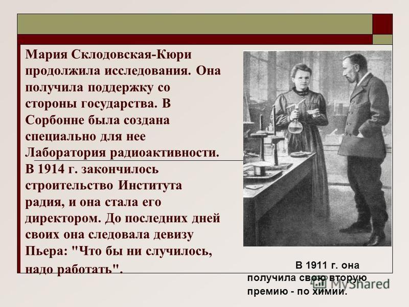 Мария Склодовская-Кюри продолжила исследования. Она получила поддержку со стороны государства. В Сорбонне была создана специально для нее Лаборатория радиоактивности. В 1914 г. закончилось строительство Института радия, и она стала его директором. До