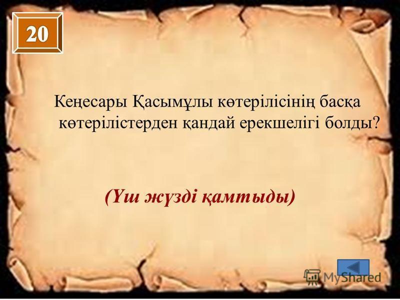Кеңесары Қасымұлы көтерілісінің басқа көтерілістерден қандай ерекшелігі болды? (Үш жүзді қамтыды)