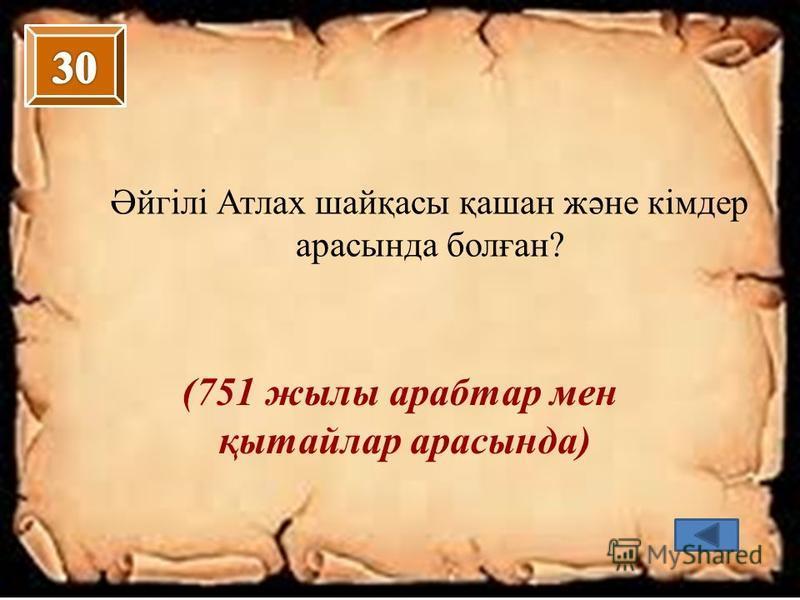 Әйгілі Атлах шайқасы қашан және кімдер арасында болған? (751 жылы арабтар мен қытайлар арасында)