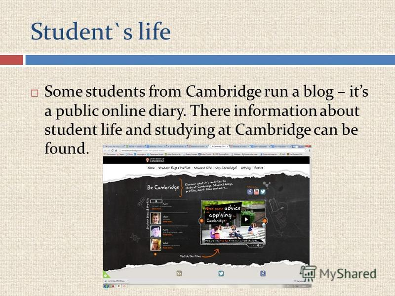 Student`s life Some students from Cambridge run a blog – its a public online diary. There information about student life and studying at Cambridge can be found.