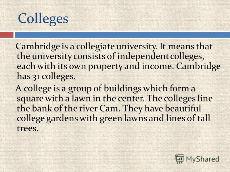 Colleges Cambridge is a collegiate university. It means that the university consists of independent colleges, each with its own property and income. Cambridge has 31 colleges. A college is a group of buildings which form a square with a lawn in the c