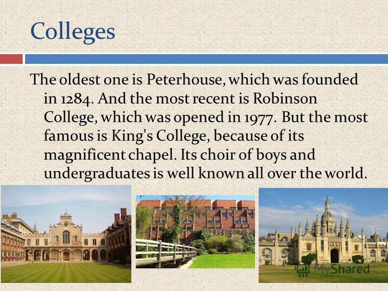 Colleges The oldest one is Peterhouse, which was founded in 1284. And the most recent is Robinson College, which was opened in 1977. But the most famous is King's College, because of its magnificent chapel. Its choir of boys and undergraduates is wel