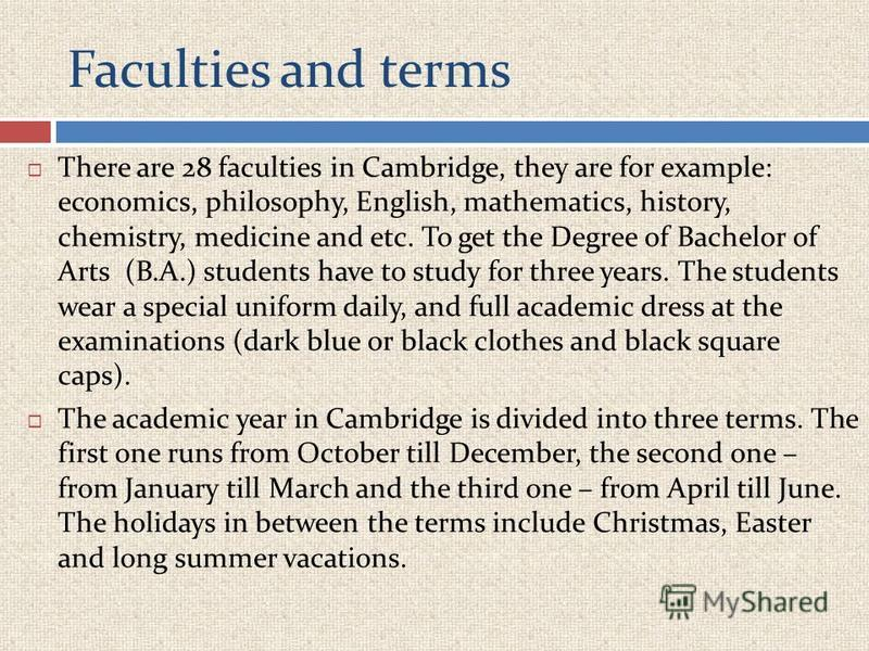 Faculties and terms There are 28 faculties in Cambridge, they are for example: economics, philosophy, English, mathematics, history, chemistry, medicine and etc. To get the Degree of Bachelor of Arts (B.A.) students have to study for three years. The