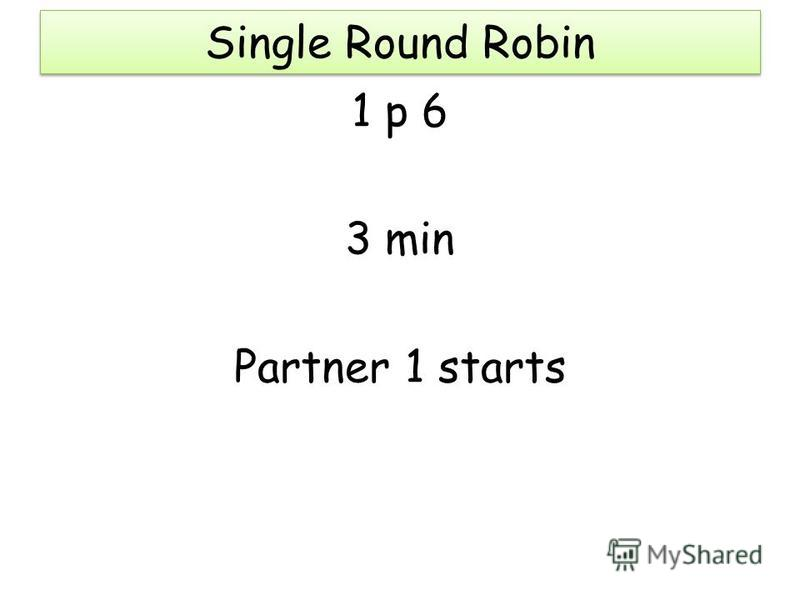 Single Round Robin 1 p 6 3 min Partner 1 starts