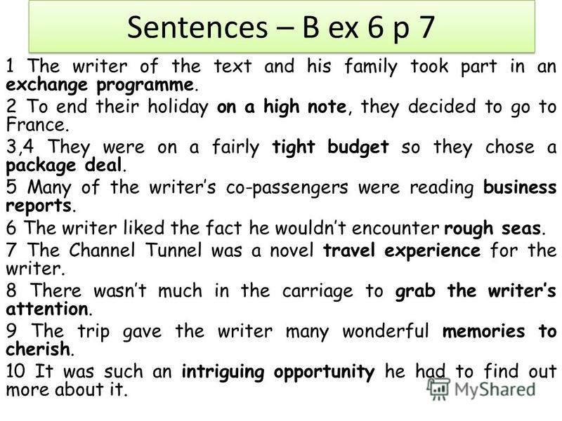 Sentences – B ex 6 p 7 1 The writer of the text and his family took part in an exchange programme. 2 To end their holiday on a high note, they decided to go to France. 3,4 They were on a fairly tight budget so they chose a package deal. 5 Many of the