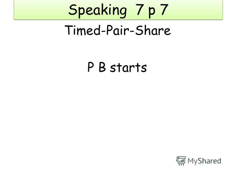 Speaking 7 p 7 Timed-Pair-Share P B starts