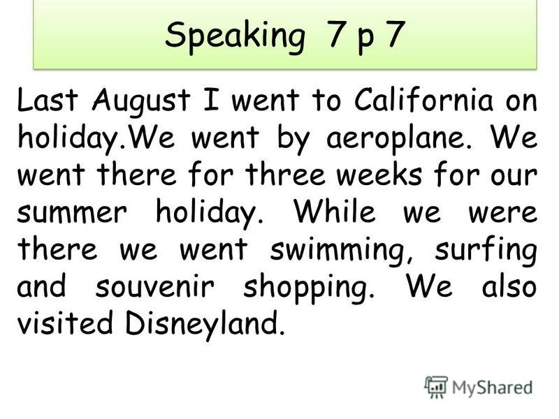 Speaking 7 p 7 Last August I went to California on holiday.We went by aeroplane. We went there for three weeks for our summer holiday. While we were there we went swimming, surfing and souvenir shopping. We also visited Disneyland.