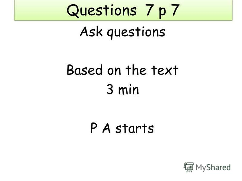 Questions 7 p 7 Ask questions Based on the text 3 min P A starts
