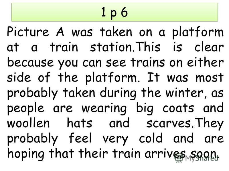 1 p 6 Picture A was taken on a platform at a train station.This is clear because you can see trains on either side of the platform. It was most probably taken during the winter, as people are wearing big coats and woollen hats and scarves.They probab