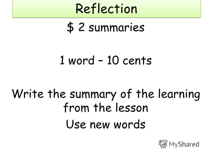 Reflection $ 2 summaries 1 word – 10 cents Write the summary of the learning from the lesson Use new words