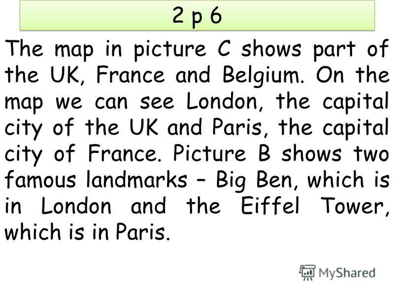 2 p 6 The map in picture C shows part of the UK, France and Belgium. On the map we can see London, the capital city of the UK and Paris, the capital city of France. Picture B shows two famous landmarks – Big Ben, which is in London and the Eiffel Tow