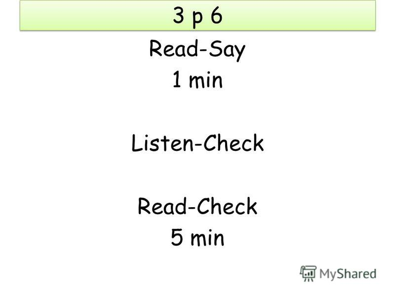 3 p 6 Read-Say 1 min Listen-Check Read-Check 5 min