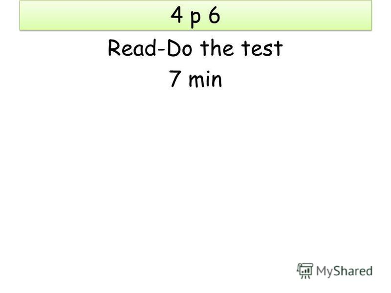 4 p 6 Read-Do the test 7 min
