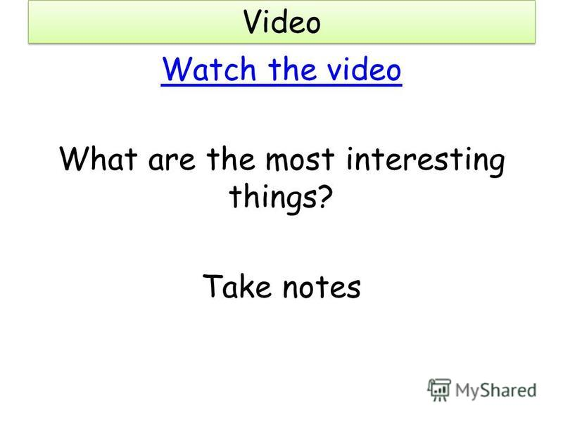 Video Watch the video What are the most interesting things? Take notes