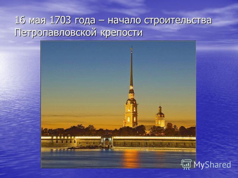 16 мая 1703 года – начало строительства Петропавловской крепости