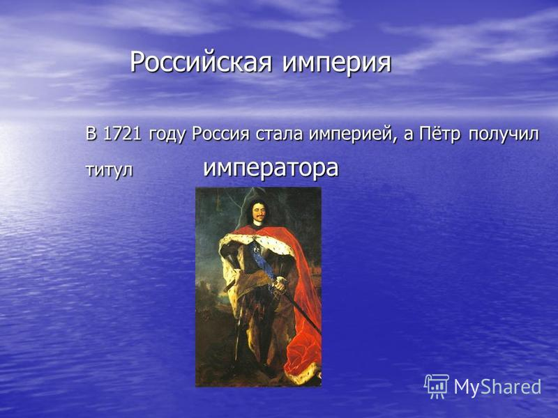 Российская империя Российская империя В 1721 году Россия стала империей, а Пётр получил В 1721 году Россия стала империей, а Пётр получил титул императора титул императора