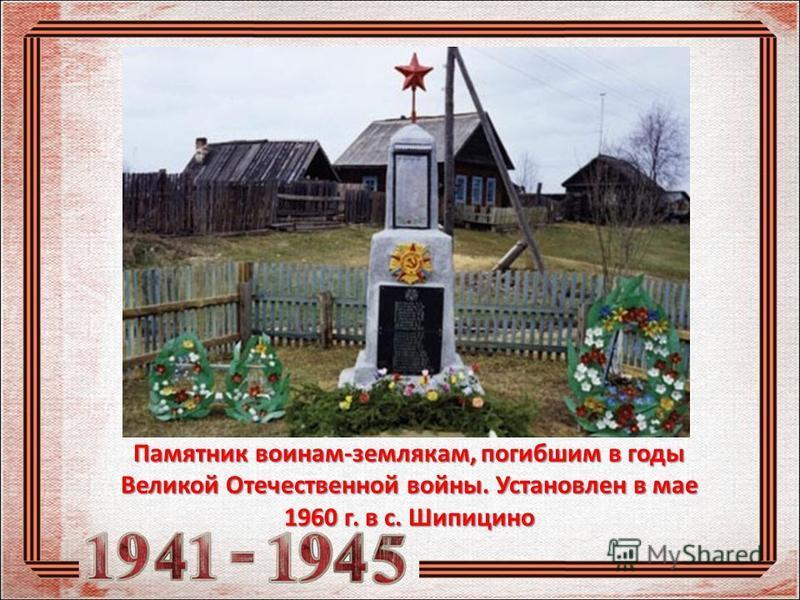 Памятник воинам-землякам, погибшим в годы Великой Отечественной войны. Установлен в мае 1960 г. в с. Шипицино
