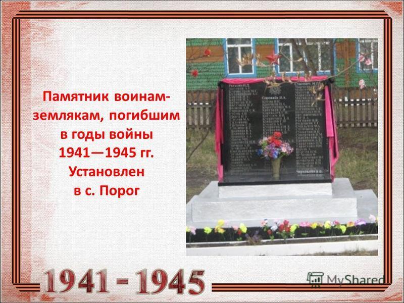 Памятник воинам- землякам, погибшим в годы войны 19411945 гг. Установлен в с. Порог